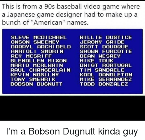 "Baseball, Rey, and American: This is from a 90s baseball video game where  a Japanese game designer had to make up a  bunch of ""American"" names.  WILLIE DUST I CE  JEROMY GRI DE  SLEVE MCDI CHAEL  ONSON SWEEMEY  DARRYL ARCHI DELD SCOTT DOUROUE  ANATOLI SMORI N  REY MCSRI FF  GLENALLEN MIXON  MARI O MCRLWAIN  RAUL CHAMGERLAIN TIM SANDAELE  KEVIN NOGILNY  TONY SMEHRIK  BOBSON DUGNUTT  SHOWN FURCOTTE  DEAN WESREY  MIKE TRUK  DWI GT RORTUGAL  KARL DANDLETON  MIKE SERNANDEZ  TODD BONZALEZ I'm a Bobson Dugnutt kinda guy"