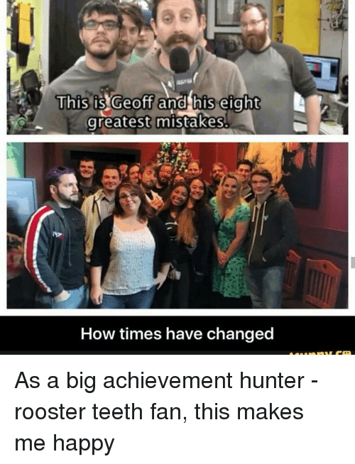 Memes, Achievement Hunter, and 🤖: This is Geoff and his eight  greatest mistakes.  How times have changed As a big achievement hunter -rooster teeth fan, this makes me happy