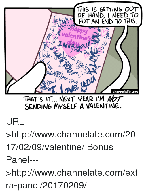 Memes, 🤖, and Url: THIS IS GETTING OUT  OF HAND, I NEED TO  OVA.  PUT AN END TO THIS  Valentine's  foul  channelate.com  THAT's IT.. NEXT YEAR I'M NoT  SENDING MYSELF A VALENTINE. URL--->http://www.channelate.com/2017/02/09/valentine/ Bonus Panel--->http://www.channelate.com/extra-panel/20170209/