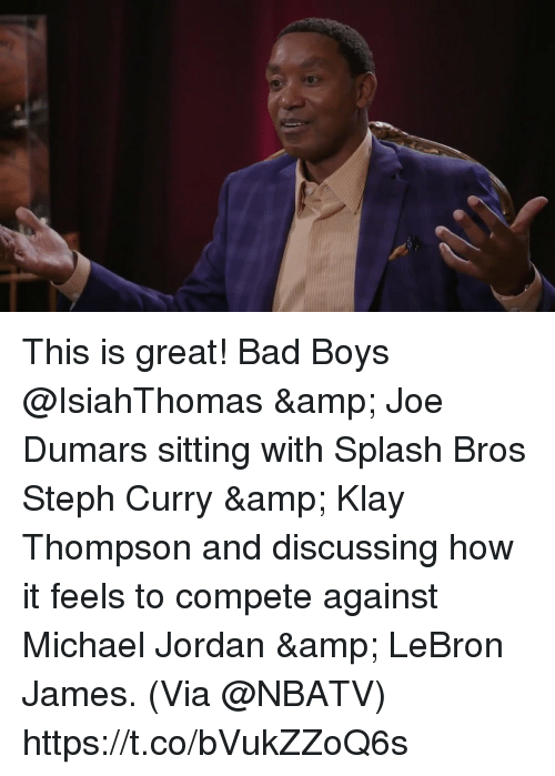 Bad, Bad Boys, and Klay Thompson: This is great! Bad Boys @IsiahThomas & Joe Dumars sitting with Splash Bros Steph Curry & Klay Thompson and discussing how it feels to compete against Michael Jordan & LeBron James.   (Via @NBATV) https://t.co/bVukZZoQ6s