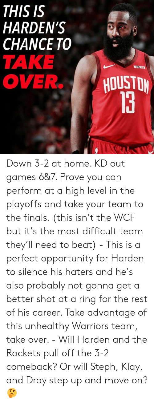 Finals, Games, and Home: THIS IS  HARDEN'S  CHANCE TO  TAKE  OVERHOUSTON  ROKiT Down 3-2 at home. KD out games 6&7. Prove you can perform at a high level in the playoffs and take your team to the finals. (this isn't the WCF but it's the most difficult team they'll need to beat) - This is a perfect opportunity for Harden to silence his haters and he's also probably not gonna get a better shot at a ring for the rest of his career. Take advantage of this unhealthy Warriors team, take over. - Will Harden and the Rockets pull off the 3-2 comeback? Or will Steph, Klay, and Dray step up and move on?🤔