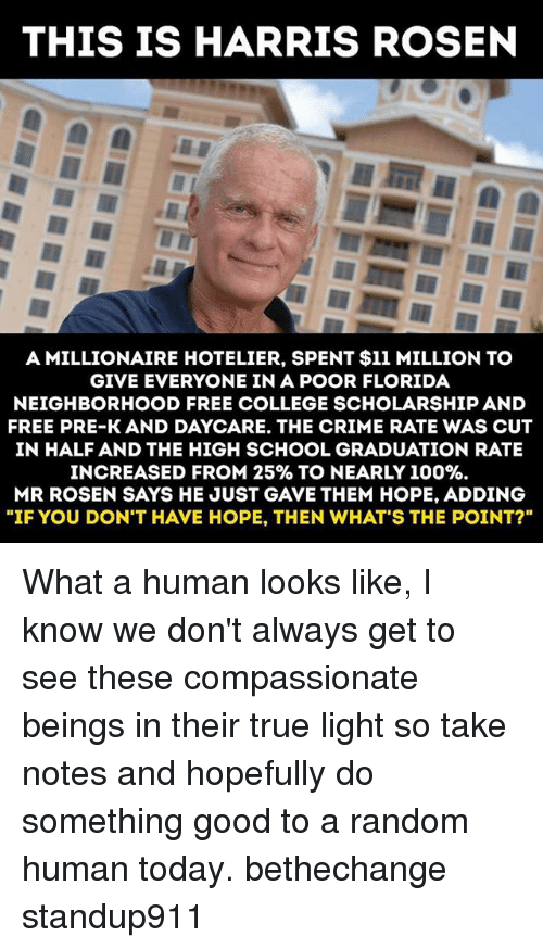 "Anaconda, College, and Crime: THIS IS HARRIS ROSEN  A MILLIONAIRE HOTELIER, SPENT $11 MILLION TO  GIVE EVERYONE IN A POOR FLORIDA  NEIGHBORHOOD FREE COLLEGE SCHOLARSHIP AND  FREE PRE-K AND DAYCARE. THE CRIME RATE WAS CUT  IN HALF AND THE HIGH SCHOOL GRADUATION RATE  INCREASED FROM 25%& TO NEARLY 100%.  MR ROSEN SAYS HE JUST GAVE THEM HOPE, ADDING  ""IF YOU DON'T HAVE HOPE, THEN WHAT'S THE POINT?"" What a human looks like, I know we don't always get to see these compassionate beings in their true light so take notes and hopefully do something good to a random human today. bethechange standup911"