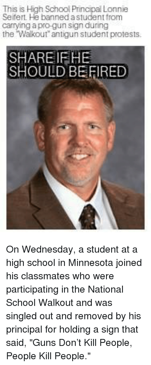 "Guns, Memes, and School: This is High School Principal Lonnie  Seifert He banned astudent from  carrying a pro-gun sign during  the Walkout antigun student protests.  SHAREIFHE  SHOULD BE FIRED On Wednesday, a student at a high school in Minnesota joined his classmates who were participating in the National School Walkout and was singled out and removed by his principal for holding a sign that said, ""Guns Don't Kill People, People Kill People."""
