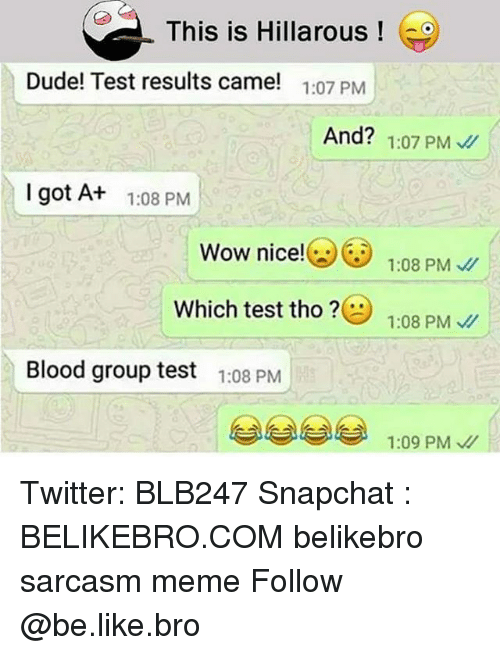 Be Like, Dude, and Meme: This is Hillarous!  Dude! Test results came!  1:07 PM  And? 1:07 PM  Igot At  1:08 PM  Wow nice65 1:08 PM  Which test tho  1:08 PM、//  Blood group test  1:08 PM  1:09 PM Twitter: BLB247 Snapchat : BELIKEBRO.COM belikebro sarcasm meme Follow @be.like.bro