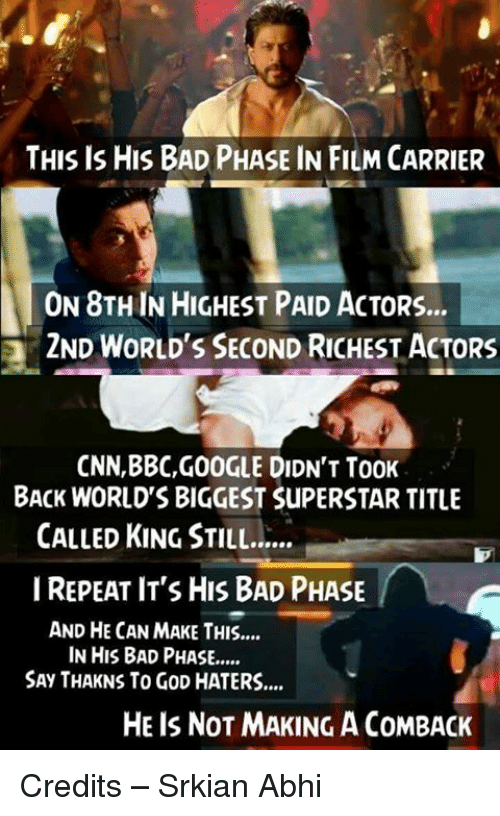 Memes, 🤖, and Bbc: THIS IS HIS BAD PHASE IN FILM CARRIER  ON 8THIN HIGHEST PAID ACTORS...  2ND WORLD'S SECOND RICHEST ACTORS  CNN,BBC,GOOGLE DIDN'T TooK  BACK WORLDS BIGGEST SuPERSTAR TITLE  CALLED KING STILL......  I REPEAT IT'S HIS BAD PHASE  AND HE CAN MAKE THIS....  IN HIS BAD PHASE,....  SAy THAKNS To GoD HATERS....  HE IS NOT MAKING ACOMBACK Credits – Srkian Abhi