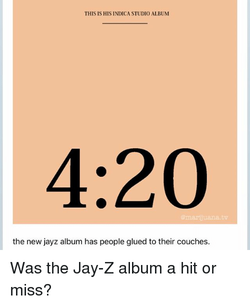 Jay, Jay Z, and Memes: THIS IS HIS INDICA STUDIO ALBUM  4:20  mariiuana.tv  the new jayz album has people glued to their couches. Was the Jay-Z album a hit or miss?