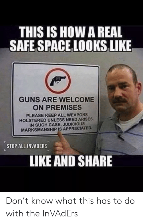 Guns, Space, and How: THIS IS HOW A REAL  SAFE SPACE LOOKS LIKE  GUNS ARE WELCOME  ON PREMISES  PLEASE KEEP ALL WEAPONS  HOLSTERED UNLESS NEED ARISES  IN SUCH CASE, JUDICIOUS  MARKSMANSHIP IS APPRECIATED  STOP ALL INVADERS  LIKE AND SHARE Don't know what this has to do with the InVAdErs