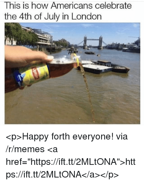 "Memes, 4th of July, and Happy: This is how Americans celebrate  the 4th of July in London <p>Happy forth everyone! via /r/memes <a href=""https://ift.tt/2MLtONA"">https://ift.tt/2MLtONA</a></p>"