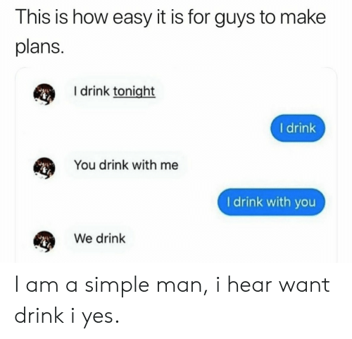 How, Simple, and Yes: This is how easy it is for guys to make  plans.  I drink tonight  I drink  You drink with me  I drink with you  We drink I am a simple man, i hear want drink i yes.