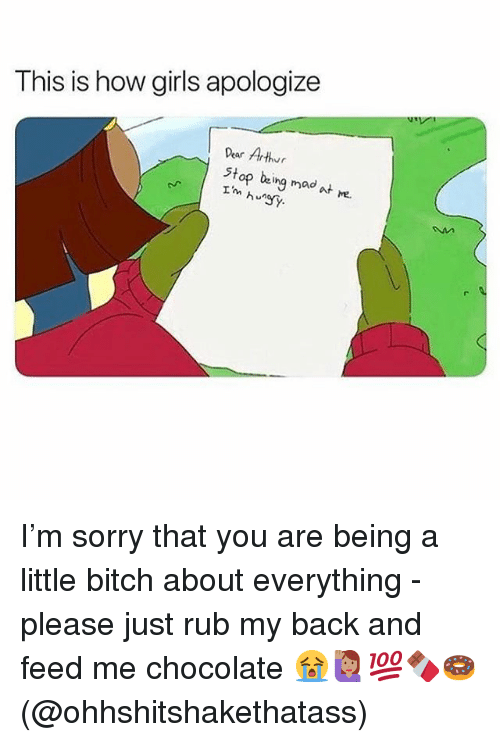 Bitch, Memes, and Sorry: This is how giris apologize  Dear Arthr  stop being mad at e.  hSy I'm sorry that you are being a little bitch about everything - please just rub my back and feed me chocolate 😭🙋🏽♀️💯🍫🍩(@ohhshitshakethatass)
