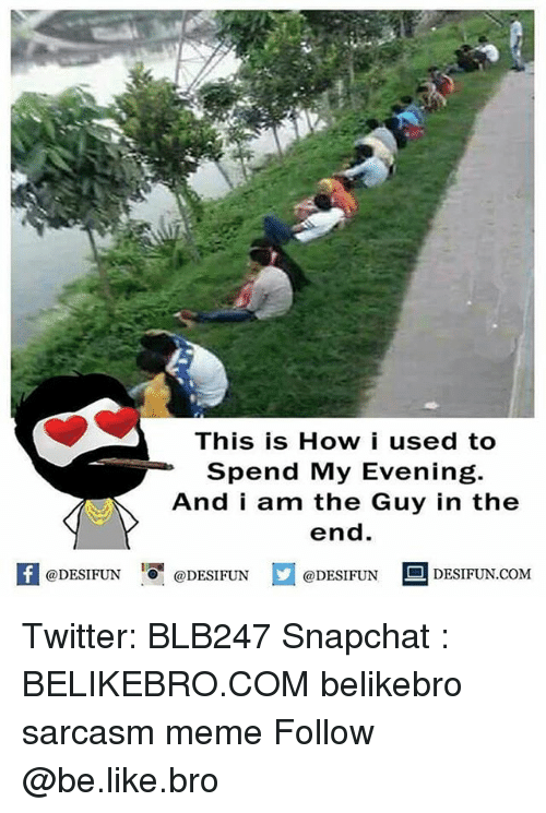 Be Like, Meme, and Memes: This is How i used to  Spend My Evening.  And i am the Guy in the  end.  困@DESIFUN 1 @DESIFUN @DESIFUN-DESIFUN.COM Twitter: BLB247 Snapchat : BELIKEBRO.COM belikebro sarcasm meme Follow @be.like.bro