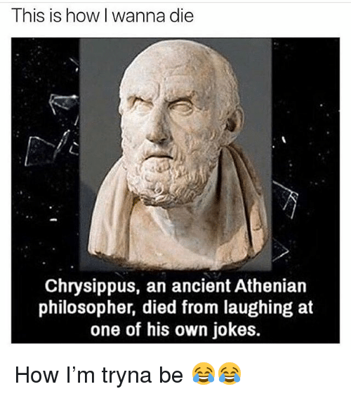 Funny, Jokes, and Ancient: This is how I wanna die  Chrysippus, an ancient Athenian  philosopher, died from laughing at  one of his own jokes. How I'm tryna be 😂😂