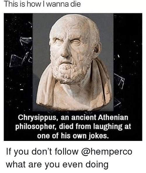 Jokes, Ancient, and Trendy: This is how I wanna die  Chrysippus, an ancient Athenian  philosopher, died from laughing at  one of his own jokes. If you don't follow @hemperco what are you even doing