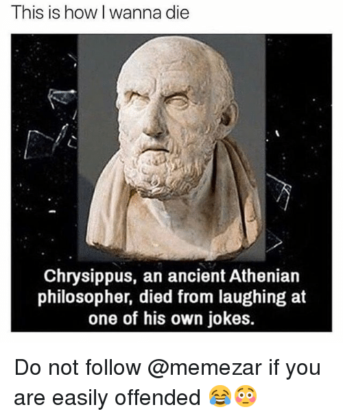Memes, Jokes, and Ancient: This is how l wanna die  Chrysippus, an ancient Athenian  philosopher, died from laughing at  one of his own jokes. Do not follow @memezar if you are easily offended 😂😳