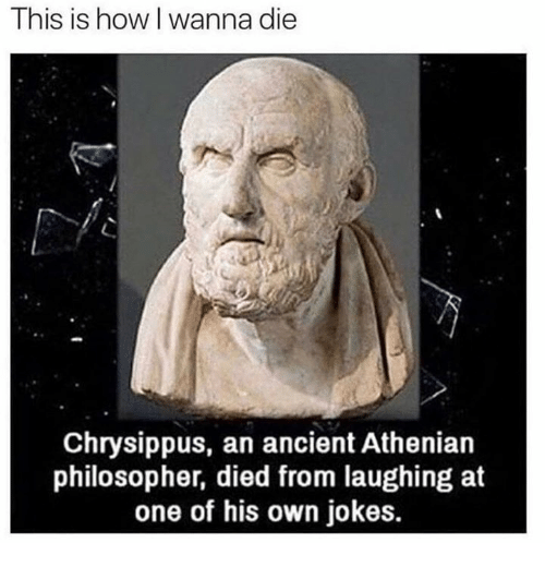 Dank, Jokes, and Ancient: This is how l wanna die  Chrysippus, an ancient Athenian  philosopher, died from laughing at  one of his own jokes.