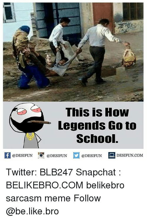 Be Like, Meme, and Memes: This is How  Legends Go to  School.  K @DESIFUN 1 @DESIFUN  @DESIFUN DESIFUN.COM Twitter: BLB247 Snapchat : BELIKEBRO.COM belikebro sarcasm meme Follow @be.like.bro
