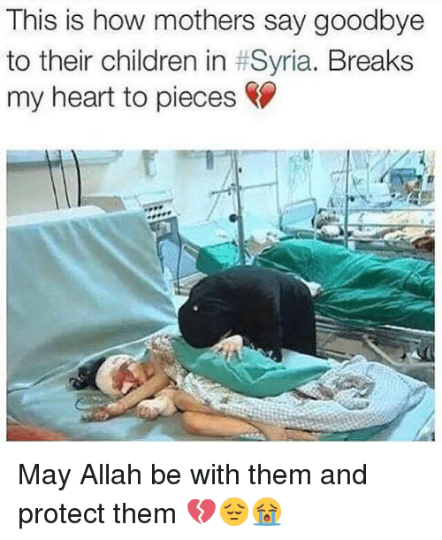 Children, Memes, and Heart: This is how mothers say goodbye  to their children in Syria. Breaks  my heart to pieces May Allah be with them and protect them 💔😔😭