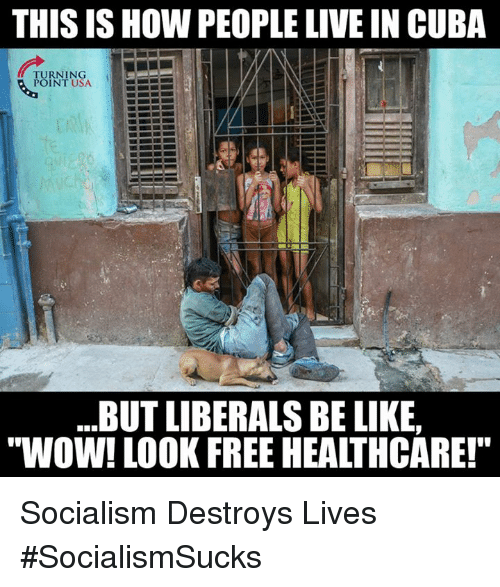 """Be Like, Memes, and Wow: THIS IS HOW PEOPLE LIVE IN CUBA  TURNING  POINT USA  .BUT LIBERALS BE LIKE,  """"WOW! LOOK FREE HEALTHCARE!"""" Socialism Destroys Lives #SocialismSucks"""