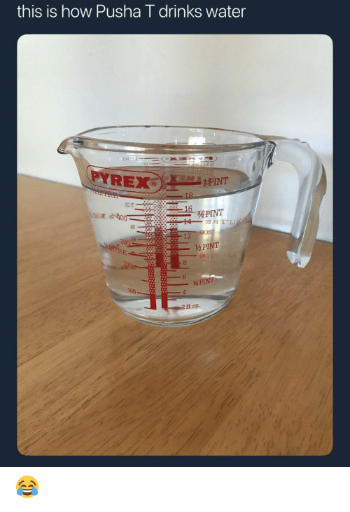 Pusha T., Pint, and Water: this is how Pusha T drinks water  1 PIVT  s r  8  12  300  ½ PINT  4  2 fl. oz. 😂