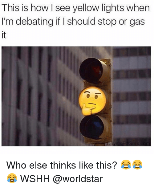 Memes, Worldstar, and Wshh: This is how see yellow lights when  I'm debating if should stop or gas Who else thinks like this? 😂😂😂 WSHH @worldstar