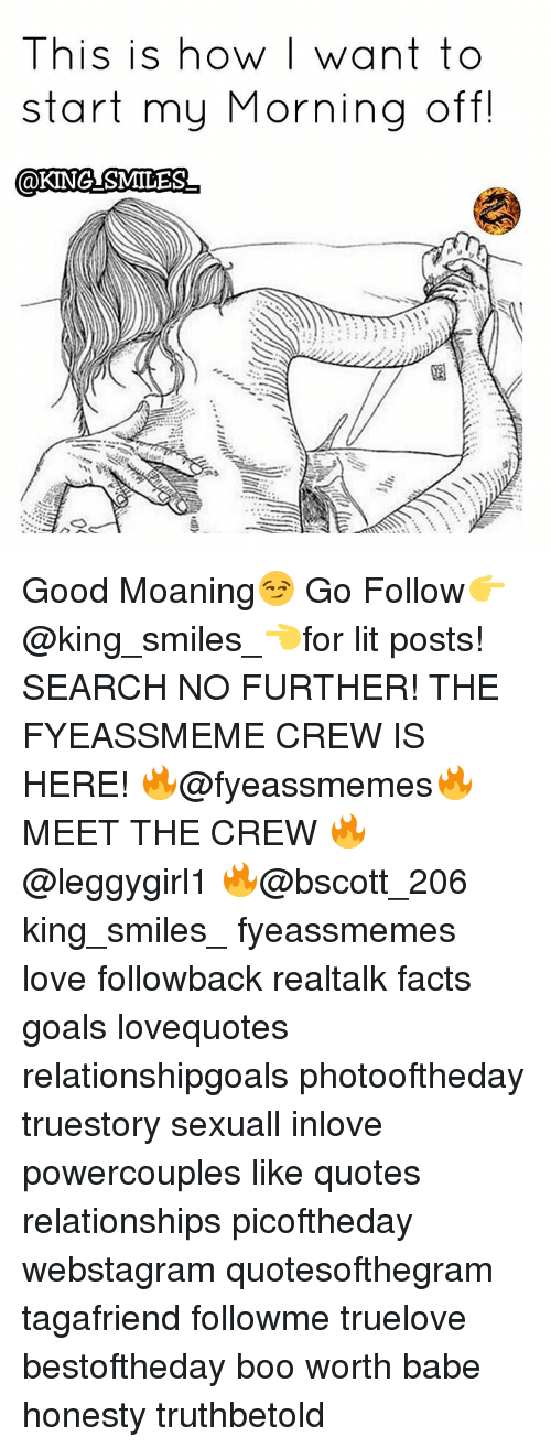 Memes, 🤖, and King: This is how want to  start my Morning off!  @KING SMILES Good Moaning😏 Go Follow👉@king_smiles_👈for lit posts! SEARCH NO FURTHER! THE FYEASSMEME CREW IS HERE! 🔥@fyeassmemes🔥 MEET THE CREW 🔥@leggygirl1 🔥@bscott_206 king_smiles_ fyeassmemes love followback realtalk facts goals lovequotes relationshipgoals photooftheday truestory sexuall inlove powercouples like quotes relationships picoftheday webstagram quotesofthegram tagafriend followme truelove bestoftheday boo worth babe honesty truthbetold