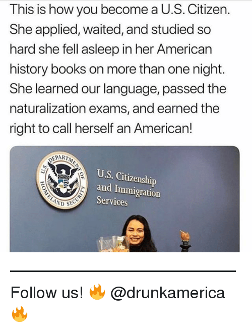 Books, Memes, and American: This is how you become a U.S. Citizen.  She applied, waited, and studied so  hard she fell asleep in her American  history books on more than one night.  She learned our language, passed the  naturalization exams, and earned the  right to call herself an Americarn!  DEPART  U.S. Citizenship  and Immigration  Services —————————————— Follow us! 🔥 @drunkamerica 🔥