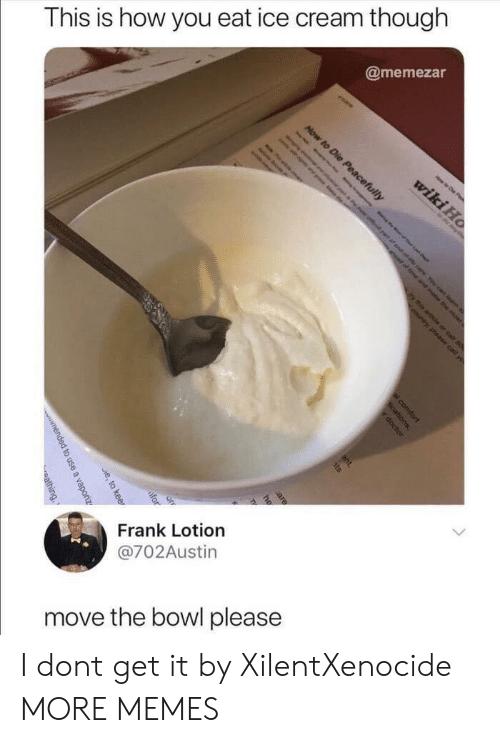 Dank, Memes, and Target: This is how you eat ice cream though  @memezar  6  Frank Lotion  @702Austin  move the bowl please I dont get it by XilentXenocide MORE MEMES
