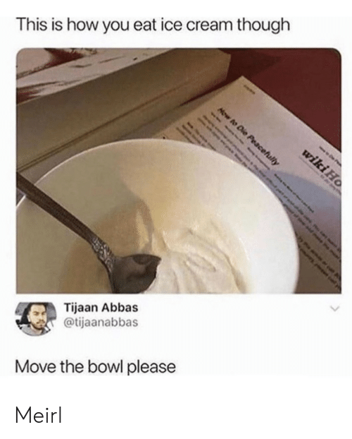 Ice Cream, MeIRL, and Bowl: This is how you eat ice cream though  Tijaan Abbas  @tijaanabbas  Move the bowl please Meirl