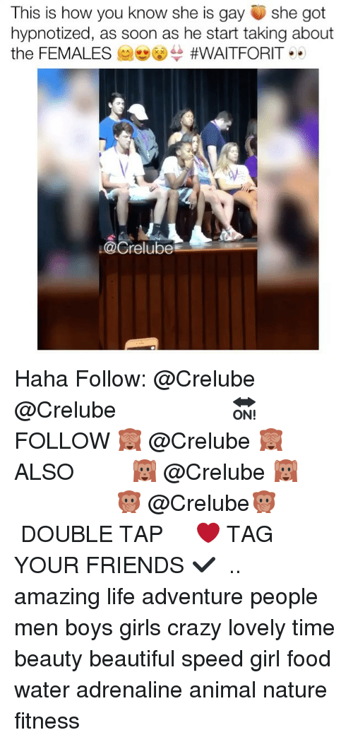 Beautiful, Crazy, and Food: This is how you know she is gayshe got  hypnotized, as soon as he start taking about  the FEMALES G) #WAITFORIT ..  ↓ @Crelube Haha Follow: @Crelube ⠀⠀⠀⠀ ⠀@Crelube ⠀⠀⠀⠀ ⠀⠀ ⠀⠀⠀⠀⠀ ⠀⠀🔛FOLLOW 🙈 @Crelube 🙈 ⠀⠀⠀⠀ ⠀⠀⠀⠀⠀⠀ALSO ⠀ 🙉 @Crelube 🙉 ⠀ ⠀⠀ ⠀ ⠀ ⠀ ⠀ ⠀ ⠀⠀⠀⠀⠀ 🙊 @Crelube🙊 ⠀⠀⠀⠀ ⠀ ⠀⠀⠀⠀ DOUBLE TAP ❤️ TAG YOUR FRIENDS ✔️ ⠀⠀⠀⠀ .. amazing life adventure people men boys girls crazy lovely time beauty beautiful speed girl food water adrenaline animal nature fitness