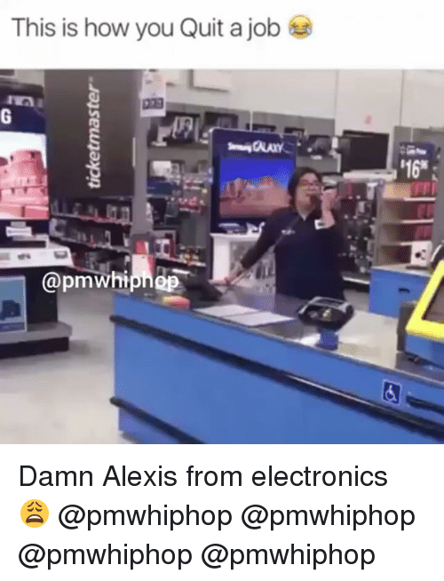 Memes, 🤖, and Electron: This is how you Quit a job  @pmWhi  '16* Damn Alexis from electronics 😩 @pmwhiphop @pmwhiphop @pmwhiphop @pmwhiphop