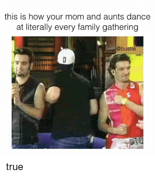 Family, Memes, and True: this is how your mom and aunts dance  at literally every family gathering  @bustle  5 true