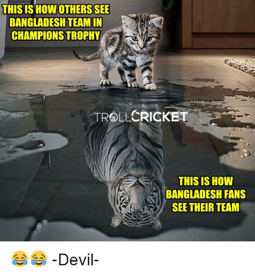 Memes, Troll, and Devil: THIS IS HOWOTHERSSEE  BANGLADESH TEAM IN  CHAMPIONS TROPHY  CRICKET  TROLL  THIS IS HOW  BANGLADESH FANS  SEE THEIR TEAM 😂😂  -Devil-