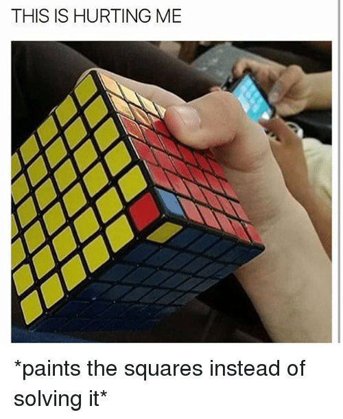 Memes, 🤖, and This: THIS IS HURTING ME *paints the squares instead of solving it*