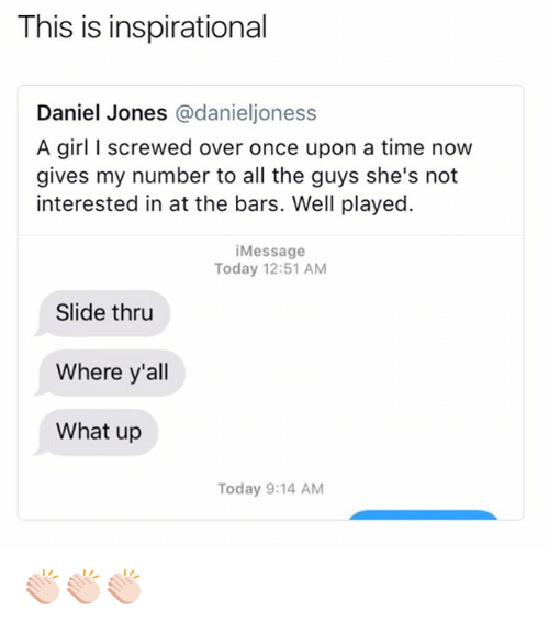Funny, Girl, and Once Upon a Time: This is inspirational  Daniel Jones @danieljoness  A girl I screwed over once upon a time now  gives my number to all the guys she's not  interested in at the bars. Well played.  iMessage  Today 12:51 AM  Slide thru  Where y'all  What up  Today 9:14 AM 👏🏻👏🏻👏🏻