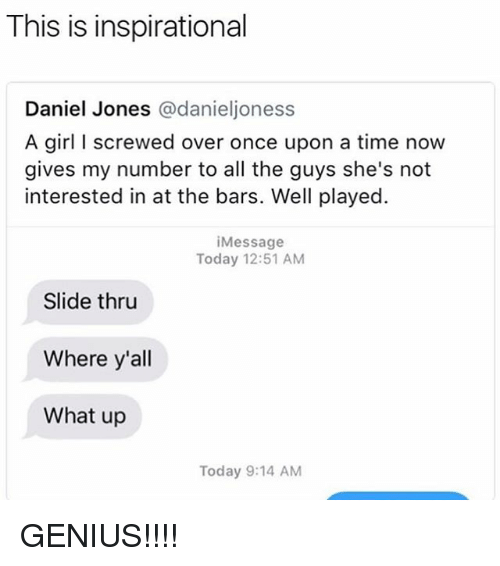 Memes, Genius, and Girl: This is inspirational  Daniel Jones @danieljoness  A girl I screwed over once upon a time now  gives my number to all the guys she's not  interested in at the bars. Well played.  iMessage  Today 12:51 AM  Slide thru  Where y'all  What up  Today 9:14 AM GENIUS!!!!