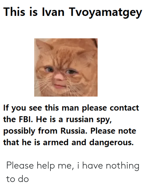 Fbi, Help, and Russia: This is Ivan Tvoyamatgey  If you see this man please contact  the FBI. He is a russian spy,  possibly from Russia. Please note  that he is armed and dangerous. Please help me, i have nothing to do