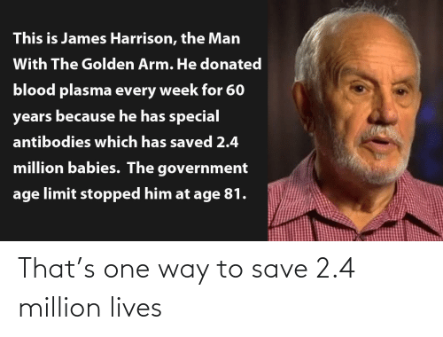 Government, James Harrison, and Blood: This is James Harrison, the Man  With The Golden Arm. He donated  blood plasma every week for 60  years because he has special  antibodies which has saved 2.4  million babies. The government  age limit stopped him at age 81. That's one way to save 2.4 million lives