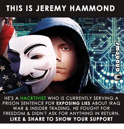Memes, Prison, and Iraq: THIS IS JEREMY HAMMOND  $$aughing  AT FOR  rity  Ence 2011!  sents  I  OFF  Z3e  inga  nt  HE'S A  HACKTIVIST WHO IS CURRENTLY SERVING A  PRISON SENTENCE FOR EXPOSING LIES ABOUT IRAQ  WAR & INSIDER TRADING. HE FOUGHT FOR  FREEDOM & DIDN'T ASK FOR ANYTHING IN RETURN  LIKE & SHARE TO SHOW YOUR SUPPORT