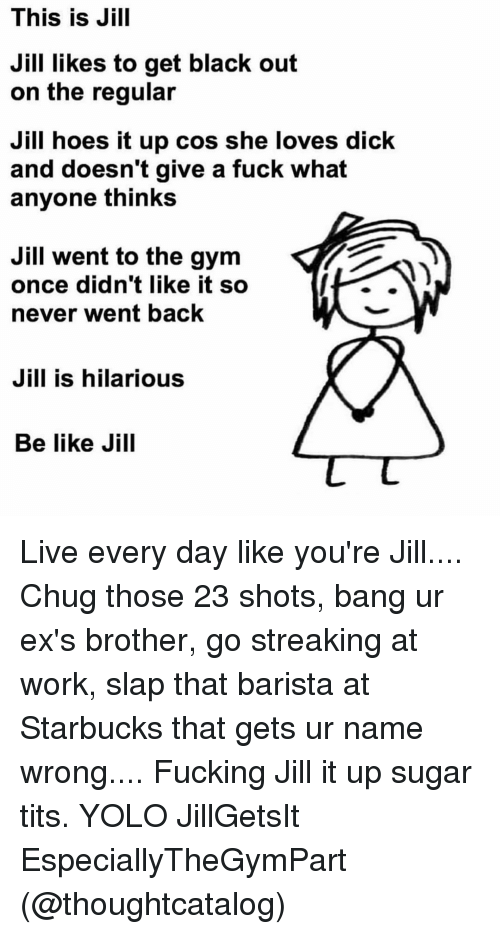 Yolo, Girl Memes, and Working: This is Jill  Jill likes to get black out  on the regular  Jill hoes it up cos she loves dick  and doesn't give a fuck what  anyone thinks  Jill went to the gym  once didn't like it so  never went back  Jill is hilarious  Be like Jill Live every day like you're Jill.... Chug those 23 shots, bang ur ex's brother, go streaking at work, slap that barista at Starbucks that gets ur name wrong.... Fucking Jill it up sugar tits. YOLO JillGetsIt EspeciallyTheGymPart (@thoughtcatalog)