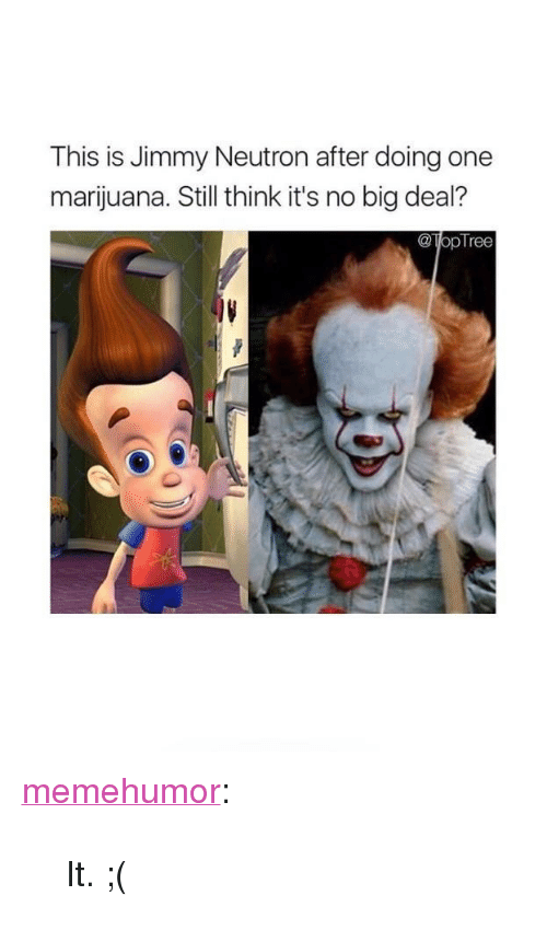 """Tumblr, Blog, and Http: This is Jimmy Neutron after doing one  marijuana. Still think it's no big deal?  @TopTree <p><a href=""""http://memehumor.net/post/165255469467/it"""" class=""""tumblr_blog"""">memehumor</a>:</p>  <blockquote><p>It. ;(</p></blockquote>"""