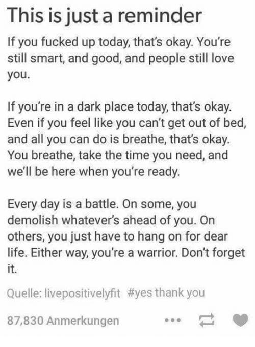 Life, Love, and Thank You: This is just a reminder  If you fucked up today, that's okay. You're  still smart, and good, and people still love  you  If you're in a dark place today, that's okay.  Even if you feel like you can't get out of bed,  and all you can do is breathe, that's okay.  You breathe, take the time you need, and  we'll be here when you're ready  Every day is a battle. On some, you  demolish whatever's ahead of you. On  others, you just have to hang on for dear  life. Either way, you're a warrior. Don't forget  it.  Quelle: livepositivelyfit #yes thank you  87,830 Anmerkungen