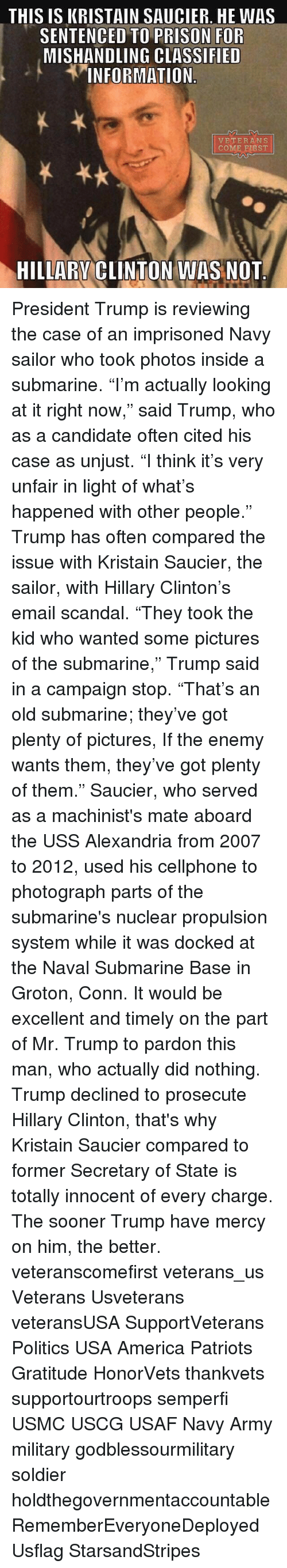 """Hillary Clinton, Memes, and Excel: THIS IS KRISTAIN SAUCIER. HE WAS  SENTENCED TO PRISON FOR  MISHANDLING CLASSIFIED  INFORMATION  VETERANS  COME FIRST  HILLARY CLINTON WAS NOT President Trump is reviewing the case of an imprisoned Navy sailor who took photos inside a submarine. """"I'm actually looking at it right now,"""" said Trump, who as a candidate often cited his case as unjust. """"I think it's very unfair in light of what's happened with other people."""" Trump has often compared the issue with Kristain Saucier, the sailor, with Hillary Clinton's email scandal. """"They took the kid who wanted some pictures of the submarine,"""" Trump said in a campaign stop. """"That's an old submarine; they've got plenty of pictures, If the enemy wants them, they've got plenty of them."""" Saucier, who served as a machinist's mate aboard the USS Alexandria from 2007 to 2012, used his cellphone to photograph parts of the submarine's nuclear propulsion system while it was docked at the Naval Submarine Base in Groton, Conn. It would be excellent and timely on the part of Mr. Trump to pardon this man, who actually did nothing. Trump declined to prosecute Hillary Clinton, that's why Kristain Saucier compared to former Secretary of State is totally innocent of every charge. The sooner Trump have mercy on him, the better. veteranscomefirst veterans_us Veterans Usveterans veteransUSA SupportVeterans Politics USA America Patriots Gratitude HonorVets thankvets supportourtroops semperfi USMC USCG USAF Navy Army military godblessourmilitary soldier holdthegovernmentaccountable RememberEveryoneDeployed Usflag StarsandStripes"""