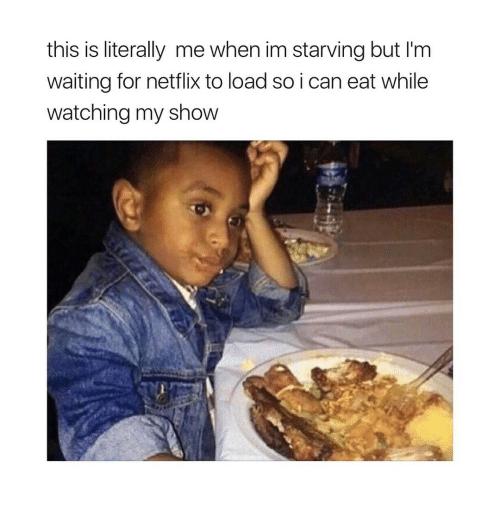 Netflix, Girl Memes, and Waiting...: this is literally me when im starving but l'm  waiting for netflix to load so i can eat while  watching my show