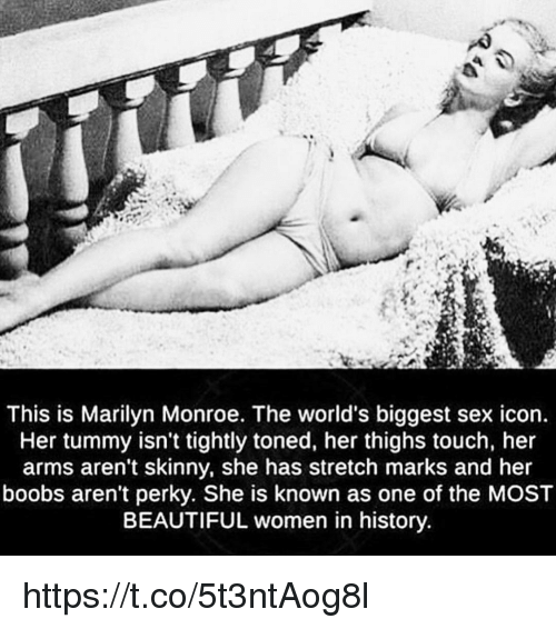 Beautiful, Memes, and Sex: This is Marilyn Monroe. The world's biggest sex icon.  Her tummy isn't tightly toned, her thighs touch, her  arms aren't skinny, she has stretch marks and her  boobs aren't perky. She is known as one of the MOST  BEAUTIFUL women in history https://t.co/5t3ntAog8l