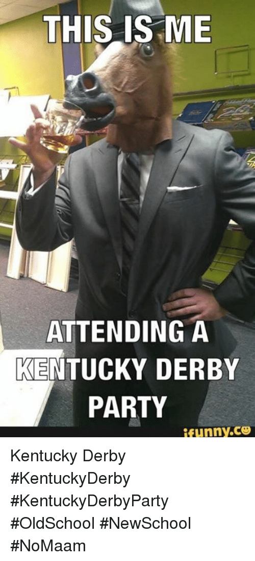 Memes, Party, and Kentucky: THIS IS ME  ATTENDING A  KENTUCKY DERBY  PARTY  ifunny.ce Kentucky Derby #KentuckyDerby #KentuckyDerbyParty #OldSchool #NewSchool #NoMaam