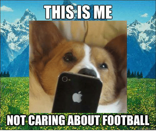 This Is Me Not Caring About Football Dank Meme On Meme