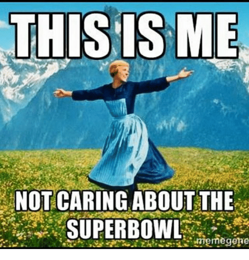 This Is Me Not Caring About The Superbowl Memegere Superbowl Meme