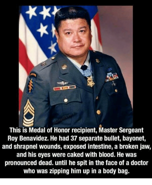 Doctor, Memes, and Doctor Who: This is Medal of Honor recipient, Master Sergeant  Roy Benavidez. He had 37 separate bullet, bayonet,  and shrapnel wounds, exposed intestine, a broken jaw,  and his eyes were caked with blood. He was  pronounced dead. until he spit in the face of a doctor  who was zipping him up in a body bag.