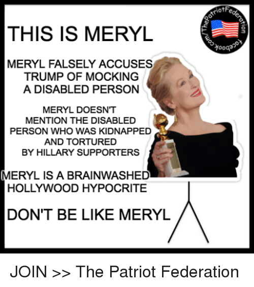 Memes, Hypocrite, and Don't Be Like: THIS IS MERYL  MERYL FALSELY ACCUSES  TRUMP OF MOCKING  A DISABLED PERSON  MERYL DOESNT  MENTION THE DISABLED  PERSON WHO WAS KIDNAPPED  AND TORTURED  BY HILLARY SUPPORTERS  MERYL IS A BRAINWASHED  HOLLYWOOD HYPOCRITE  DON'T BE LIKE MERYL  iotF  Yooqa JOIN >> The Patriot Federation