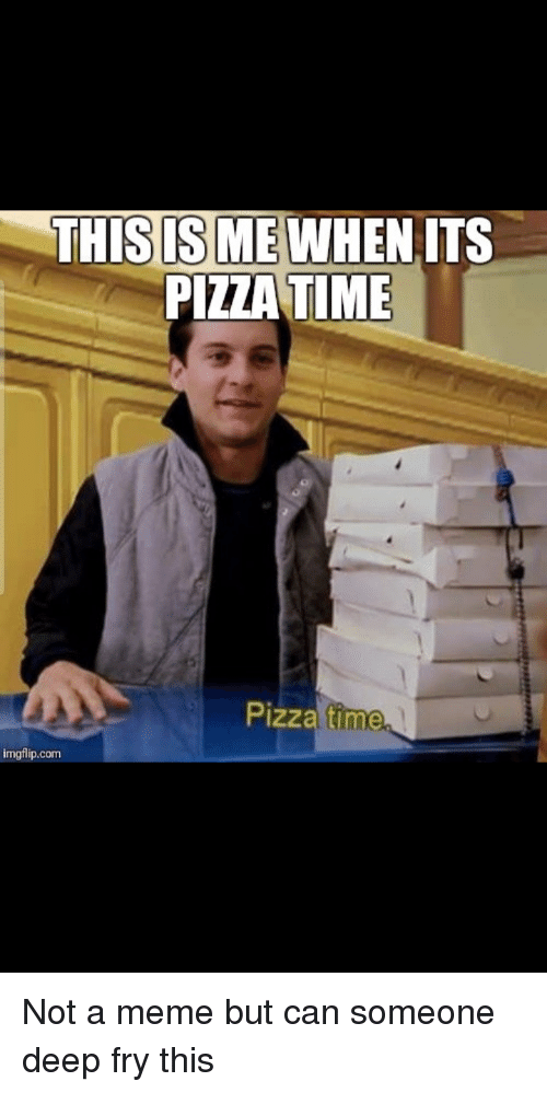 THIS IS MEWHENITS PIZZATIME Pizza Time Imgflipcom   Meme ...